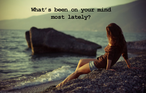 What's been on your mind most lately?