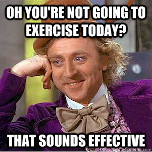 Oh, you're not going to exercise today?